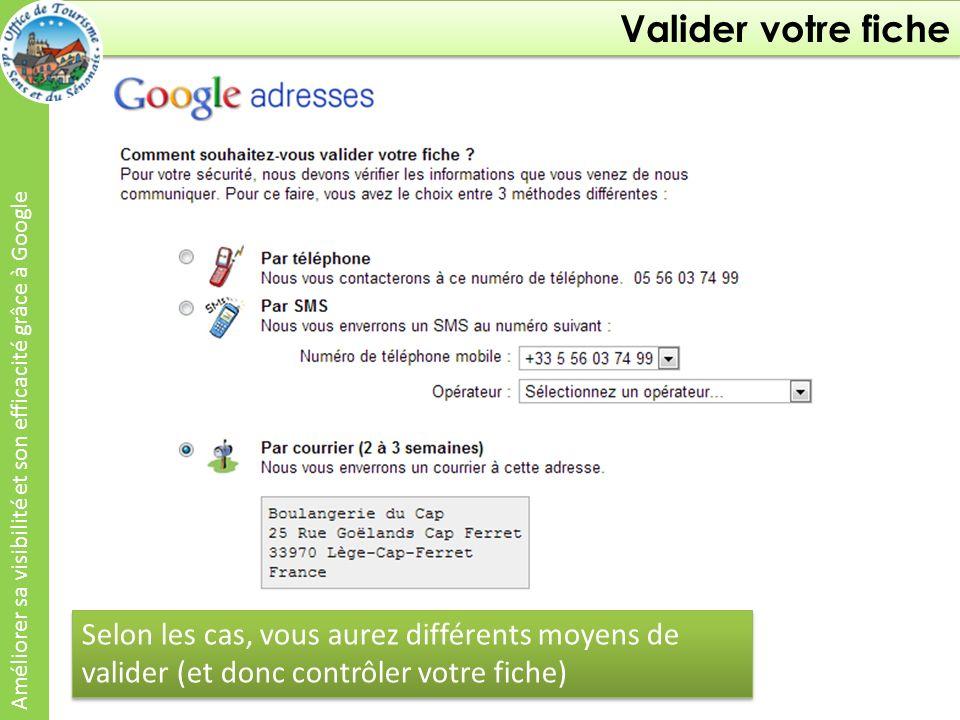 Valider votre fiche Améliorer sa visibilité et son efficacité grâce à Google Selon les cas, vous aurez différents moyens de valider (et donc contrôler votre fiche)