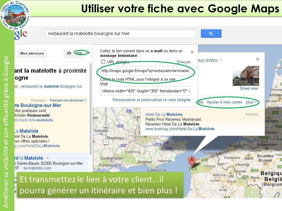 Utiliser votre fiche avec Google Maps Améliorer sa visibilité et son efficacité grâce à Google Et transmettez le lien à votre client...il pourra générer un itinéraire et bien plus !