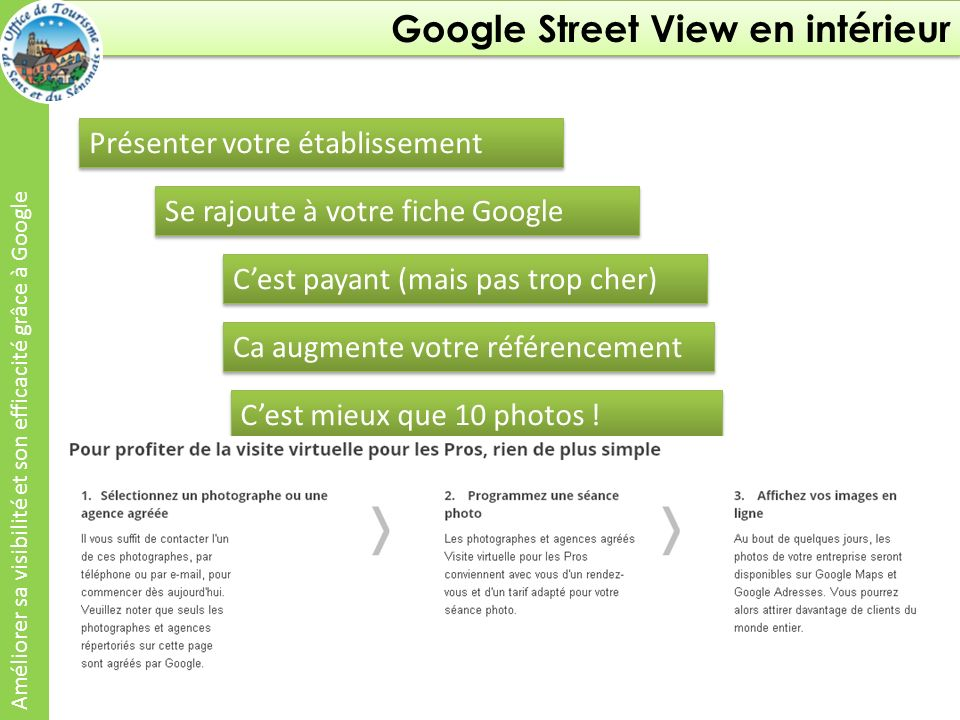 Google Street View en intérieur Améliorer sa visibilité et son efficacité grâce à Google Présenter votre établissement Se rajoute à votre fiche Google Cest payant (mais pas trop cher) Ca augmente votre référencement Cest mieux que 10 photos .
