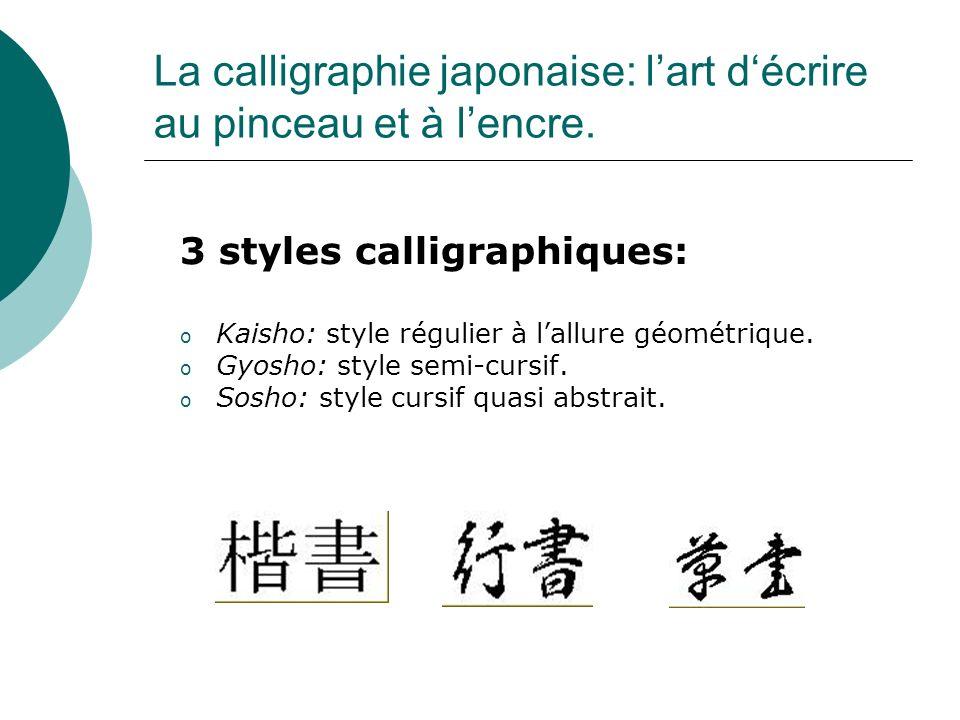 La calligraphie japonaise: lart décrire au pinceau et à lencre. 3 styles calligraphiques: o Kaisho: style régulier à lallure géométrique. o Gyosho: st
