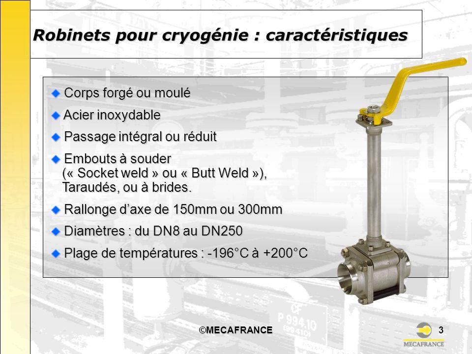 ©MECAFRANCE4 Robinets pour cryogénie : informations complémentaires (1) Nos robinets pour service cryogénique sont conformes à l EN1626 Nos robinets pour service cryogénique sont conformes à l EN1626 Nos robinets sont conçus pour un montage vertical Nos robinets sont conçus pour un montage vertical Les rallonges permettent déloigner le presse étoupe de la zone froide