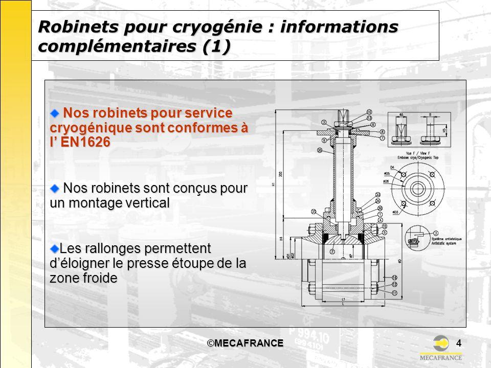 ©MECAFRANCE5 Les robinets dégraissés peuvent être utilisés pour : Les robinets dégraissés peuvent être utilisés pour : LOxygène LOxygène LHydrogène LHydrogène LOzone LOzone Les fluides Ultra Purs (« HUP ») Les fluides Ultra Purs (« HUP ») Tous nos robinets pour cryogénie et leurs composants sont dégraissés conformément à l EN12300.