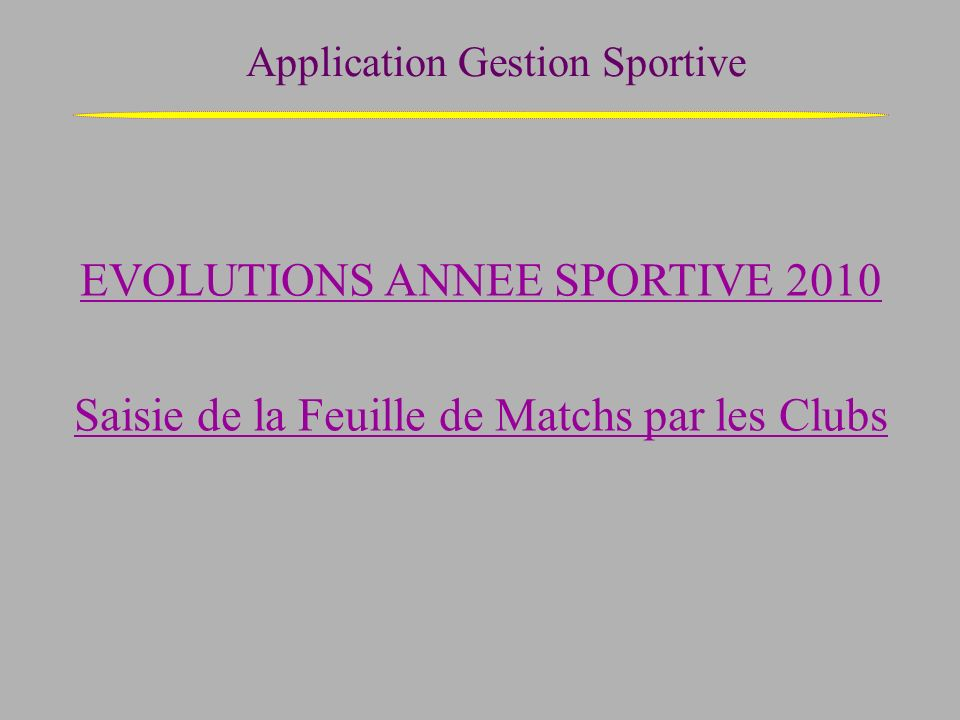 Application Gestion Sportive EVOLUTIONS ANNEE SPORTIVE 2010 Saisie de la Feuille de Matchs par les Clubs