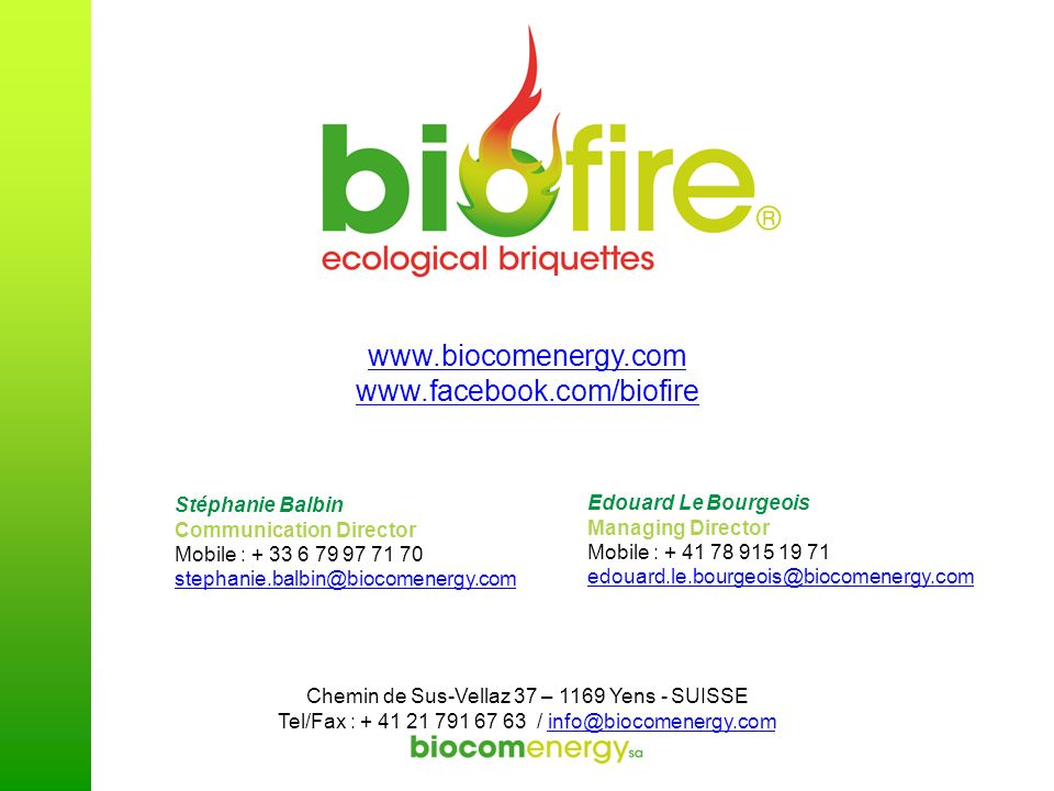 Edouard Le Bourgeois Managing Director Mobile : + 41 78 915 19 71 edouard.le.bourgeois@biocomenergy.com Stéphanie Balbin Communication Director Mobile