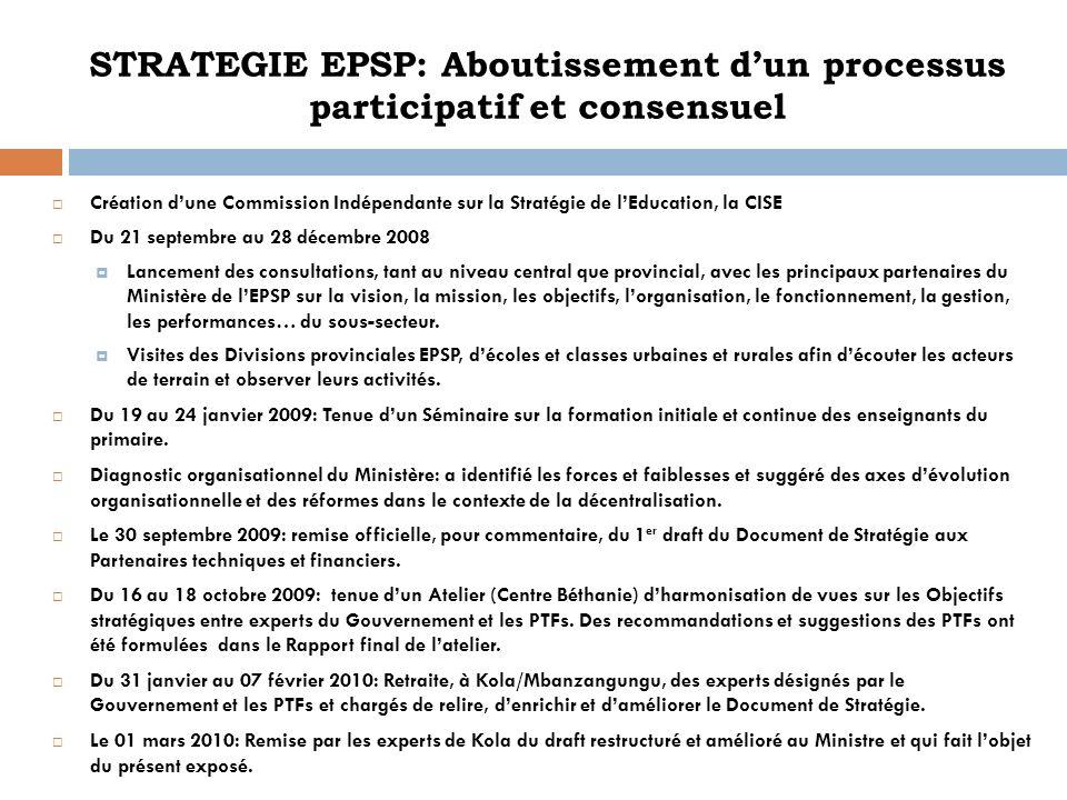 STRATEGIE EPSP: Aboutissement dun processus participatif et consensuel Création dune Commission Indépendante sur la Stratégie de lEducation, la CISE D