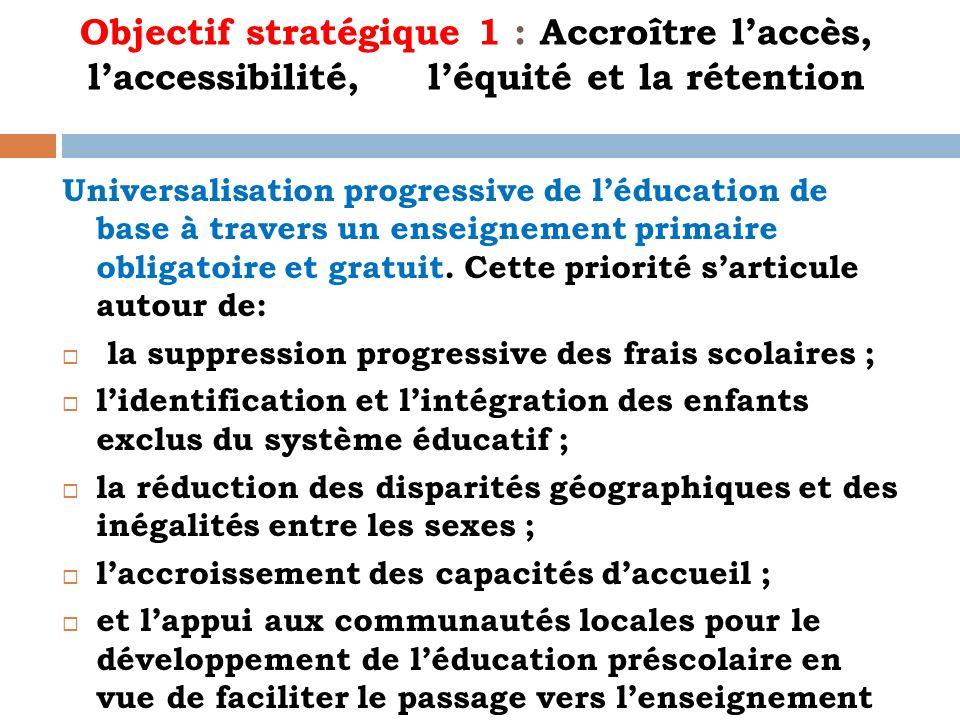 Objectif stratégique 1 : Accroître laccès, laccessibilité, léquité et la rétention Universalisation progressive de léducation de base à travers un ens