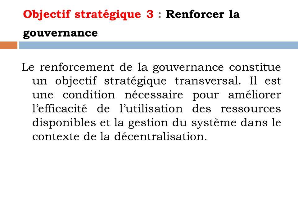 Objectif stratégique 3 : Renforcer la gouvernance Le renforcement de la gouvernance constitue un objectif stratégique transversal. Il est une conditio