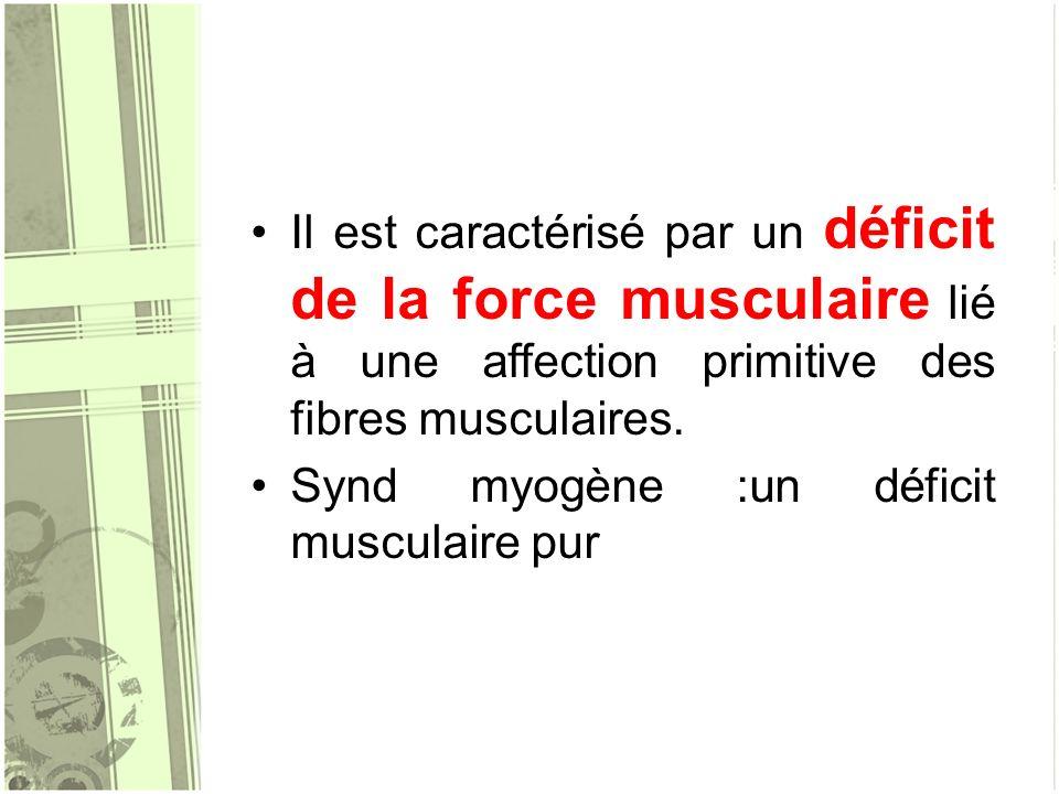 Il est caractérisé par un déficit de la force musculaire lié à une affection primitive des fibres musculaires. Synd myogène :un déficit musculaire pur