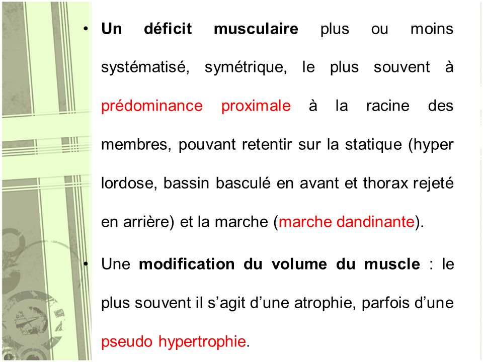 Un déficit musculaire plus ou moins systématisé, symétrique, le plus souvent à prédominance proximale à la racine des membres, pouvant retentir sur la