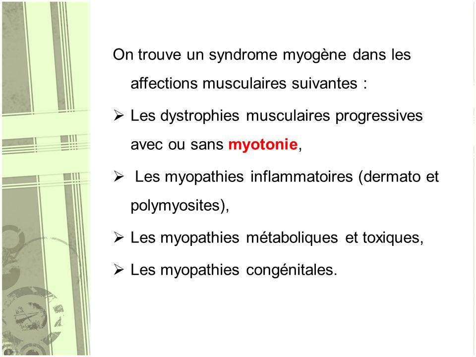 On trouve un syndrome myogène dans les affections musculaires suivantes : Les dystrophies musculaires progressives avec ou sans myotonie, Les myopathi