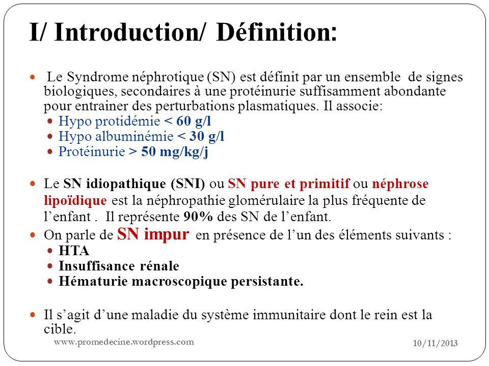 I/ Introduction/ Définition : 10/11/2013 2 Le Syndrome néphrotique (SN) est définit par un ensemble de signes biologiques, secondaires à une protéinur