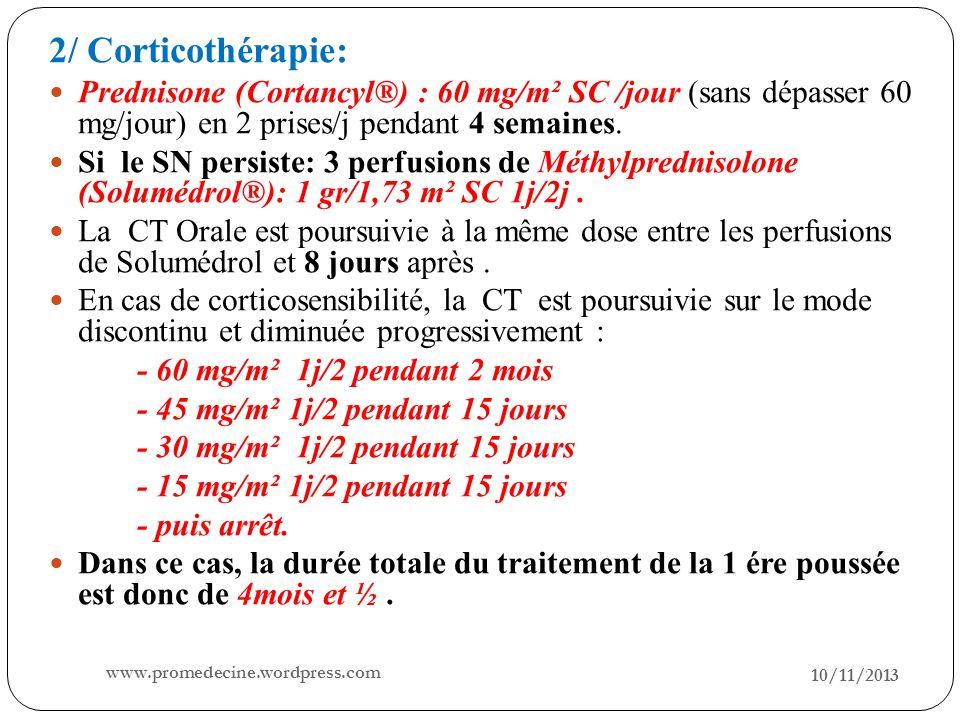10/11/2013 27 2/ Corticothérapie: Prednisone (Cortancyl®) : 60 mg/m² SC /jour (sans dépasser 60 mg/jour) en 2 prises/j pendant 4 semaines. Si le SN pe