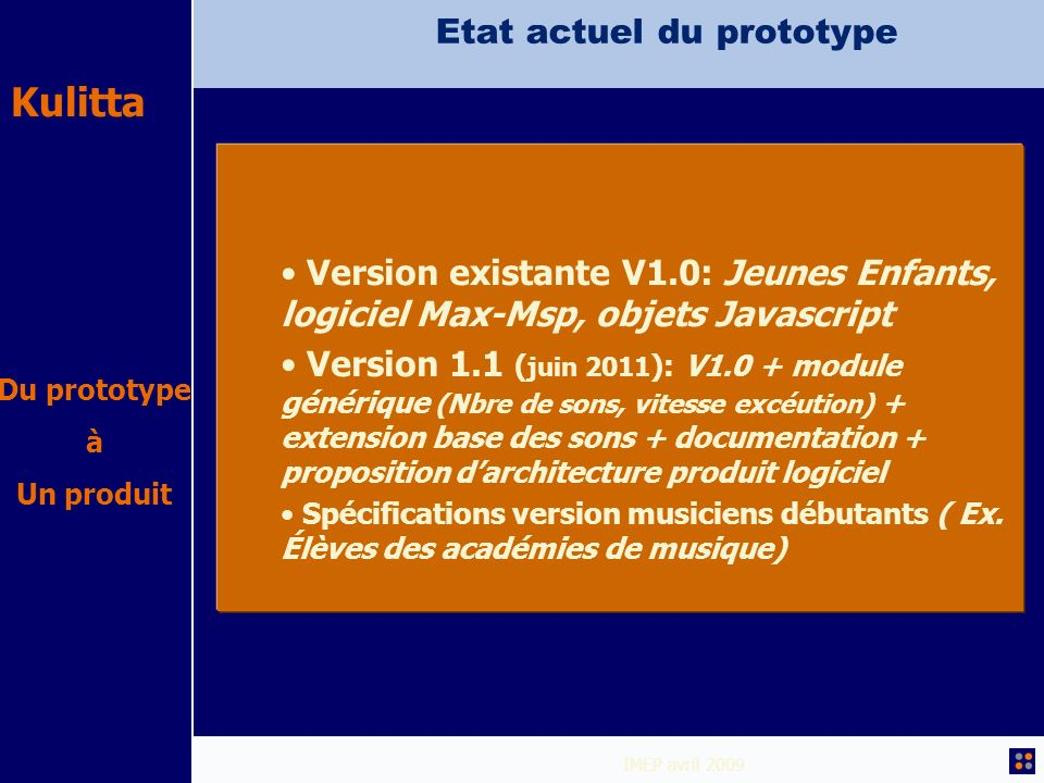 Kulitta IMEP avril 2009 Etat actuel du prototype Version existante V1.0: Jeunes Enfants, logiciel Max-Msp, objets Javascript Version 1.1 ( juin 2011 )