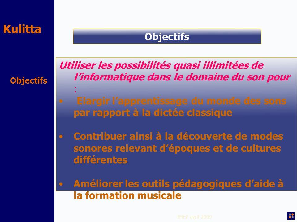 Kulitta IMEP avril 2009 Objectifs Utiliser les possibilités quasi illimitées de linformatique dans le domaine du son pour : Elargir lapprentissage du