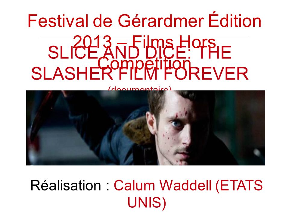 SLICE AND DICE: THE SLASHER FILM FOREVER (documentaire) Réalisation : Calum Waddell (ETATS UNIS) Festival de Gérardmer Édition 2013 – Films Hors Compétition