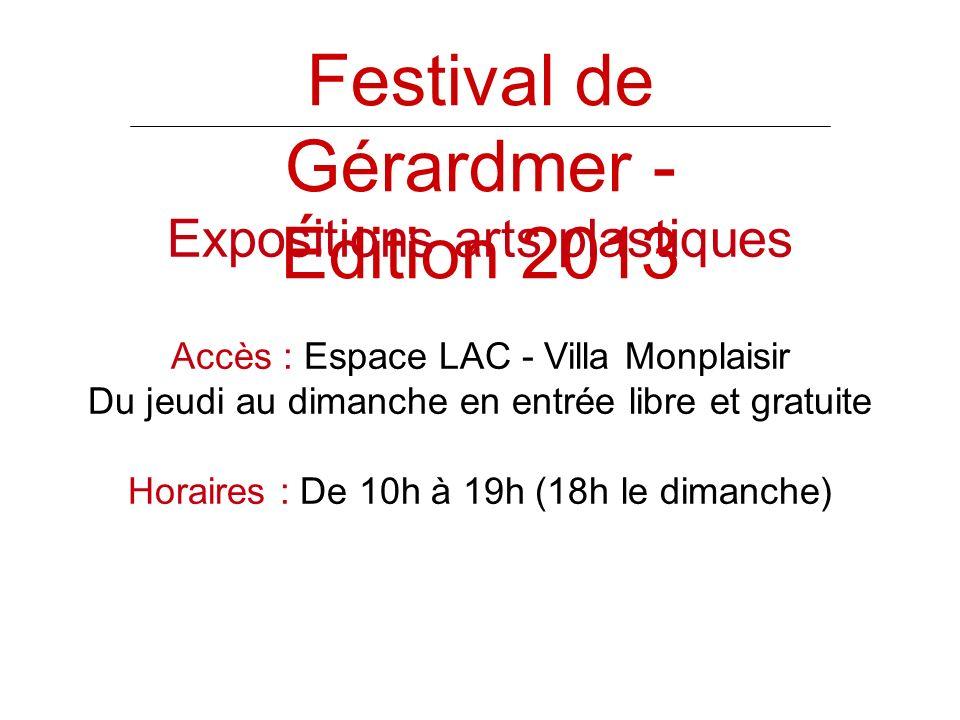 Festival de Gérardmer - Édition 2013 Expositions arts plastiques Accès : Espace LAC - Villa Monplaisir Du jeudi au dimanche en entrée libre et gratuite Horaires : De 10h à 19h (18h le dimanche)