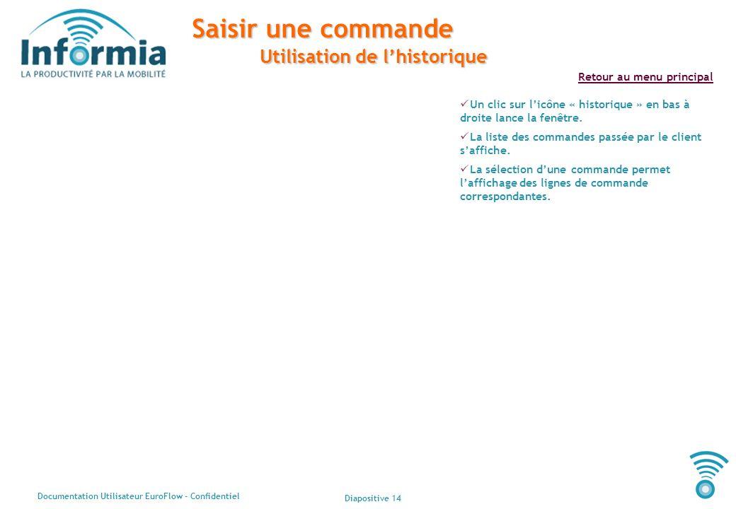 Diapositive 14 Documentation Utilisateur EuroFlow - Confidentiel Retour au menu principal Saisir une commande Utilisation de lhistorique Un clic sur l