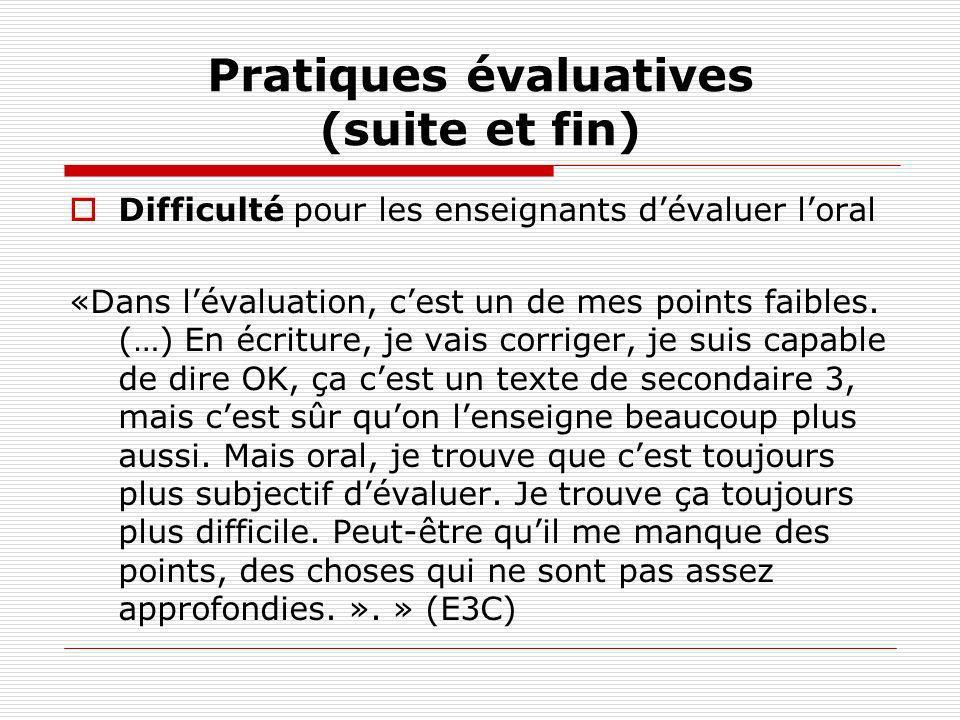 Pratiques évaluatives (suite et fin) Difficulté pour les enseignants dévaluer loral «Dans lévaluation, cest un de mes points faibles. (…) En écriture,