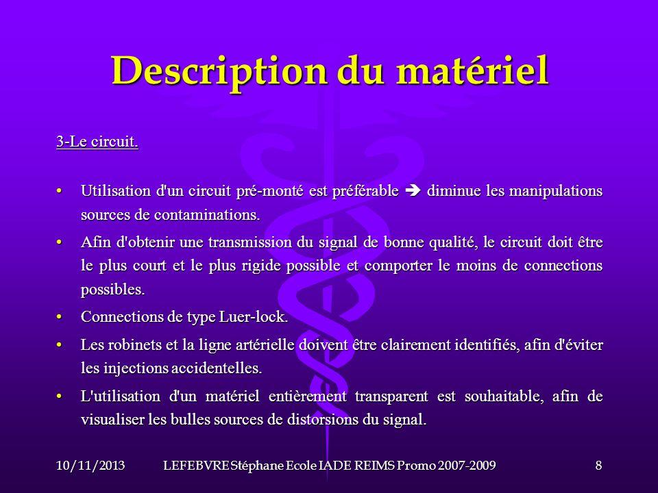 Description du matériel 4-Exemples de coûts et de matériel : Cathéter artériel Braun : 7,30 (2007)Cathéter artériel Braun : 7,30 (2007) Capteur de pression BD (moniteur Datex Ohméda) : 10,50 (2007)Capteur de pression BD (moniteur Datex Ohméda) : 10,50 (2007) Cathéter VygonCathéter Vygon Cathéter Edwars (moniteur Philips)Cathéter Edwars (moniteur Philips) 10/11/20139LEFEBVRE Stéphane Ecole IADE REIMS Promo 2007-2009