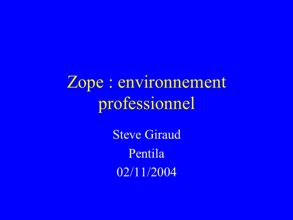 Zope : environnement professionnel Steve Giraud Pentila 02/11/2004