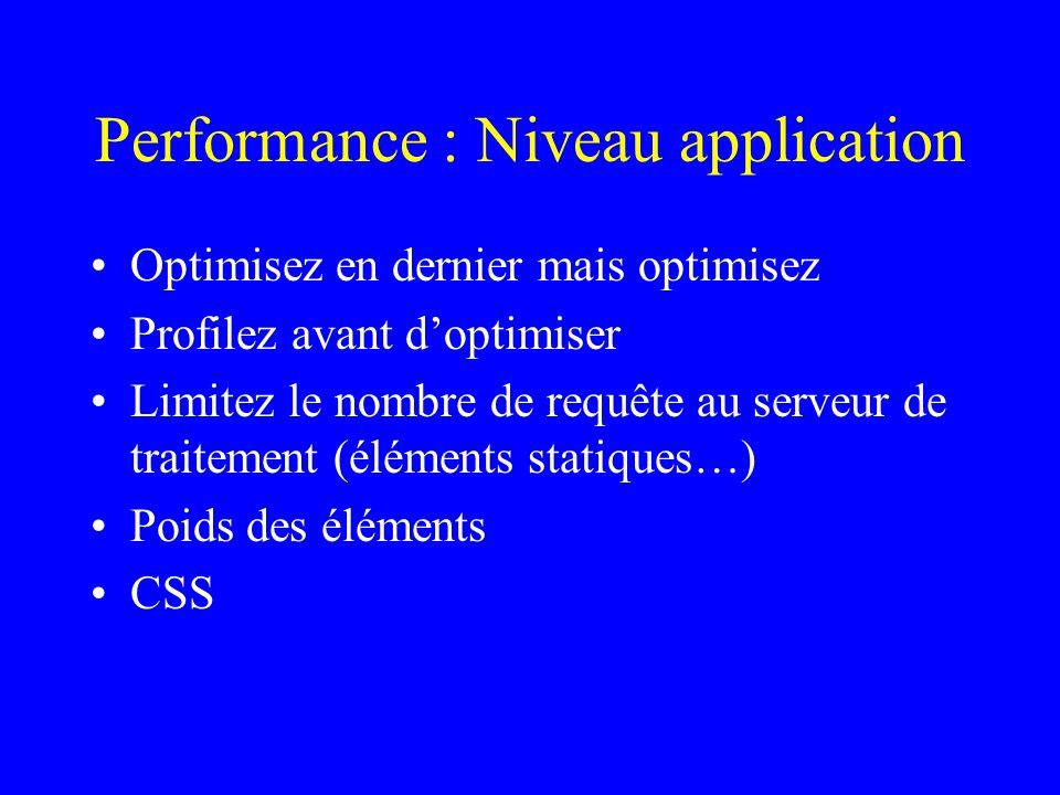 Performance : Niveau application Optimisez en dernier mais optimisez Profilez avant doptimiser Limitez le nombre de requête au serveur de traitement (éléments statiques…) Poids des éléments CSS