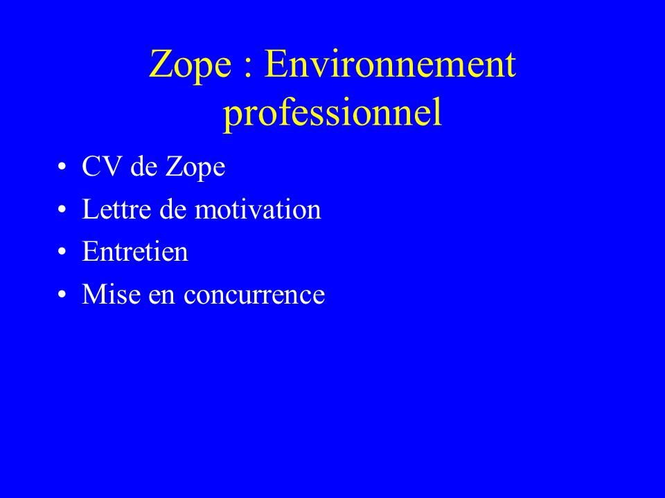 CV de Zope Etat civil –Né en 1996 à Digital Creation –Fils de Jim Fulton Formation –Programmation OO –Base de donnée –Transaction –Sécurité –Divers Langage de template