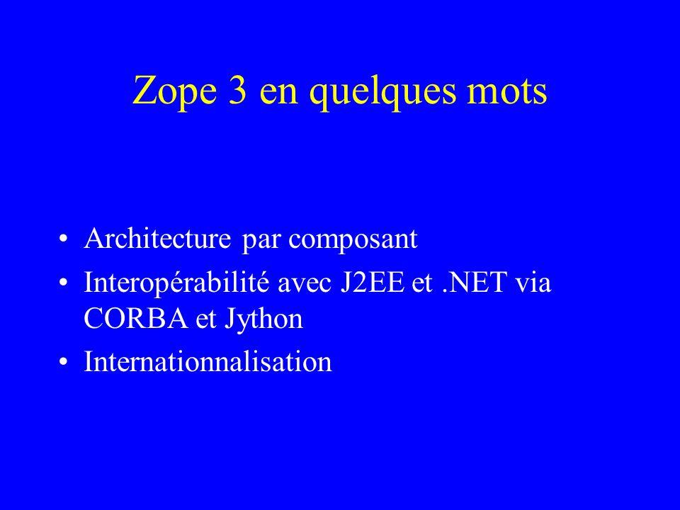 Zope 3 en quelques mots Architecture par composant Interopérabilité avec J2EE et.NET via CORBA et Jython Internationnalisation