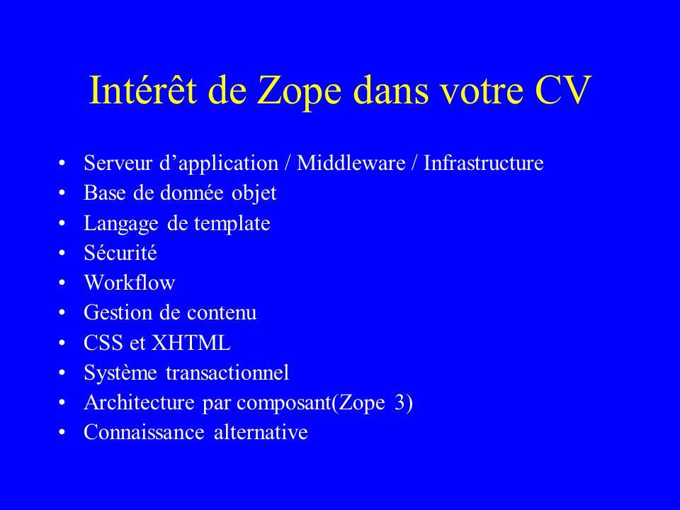 Intérêt de Zope dans votre CV Serveur dapplication / Middleware / Infrastructure Base de donnée objet Langage de template Sécurité Workflow Gestion de contenu CSS et XHTML Système transactionnel Architecture par composant(Zope 3) Connaissance alternative