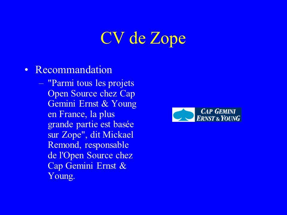 CV de Zope Recommandation – Parmi tous les projets Open Source chez Cap Gemini Ernst & Young en France, la plus grande partie est basée sur Zope , dit Mickael Remond, responsable de l Open Source chez Cap Gemini Ernst & Young.