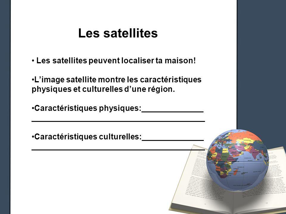 Les satellites Les satellites peuvent localiser ta maison! Limage satellite montre les caractéristiques physiques et culturelles dune région. Caractér