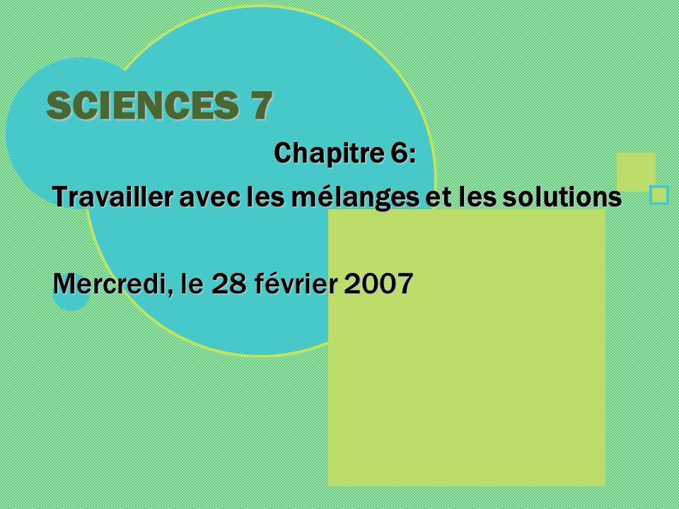 SCIENCES 7 Chapitre 6: Travailler avec les mélanges et les solutions Mercredi, le 28 février 2007