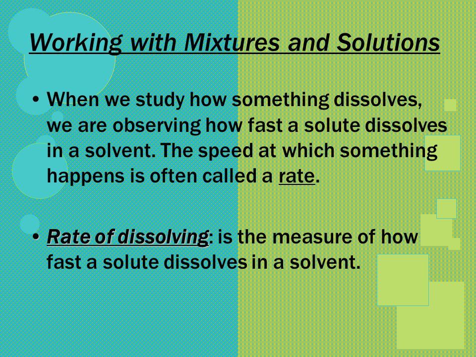 Working with Mixtures and Solutions When we study how something dissolves, we are observing how fast a solute dissolves in a solvent. The speed at whi