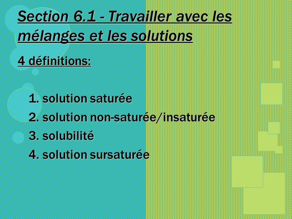 Section 6.1 - Travailler avec les mélanges et les solutions 4 définitions: 1. solution saturée 2. solution non-saturée/insaturée 3. solubilité 4. solu