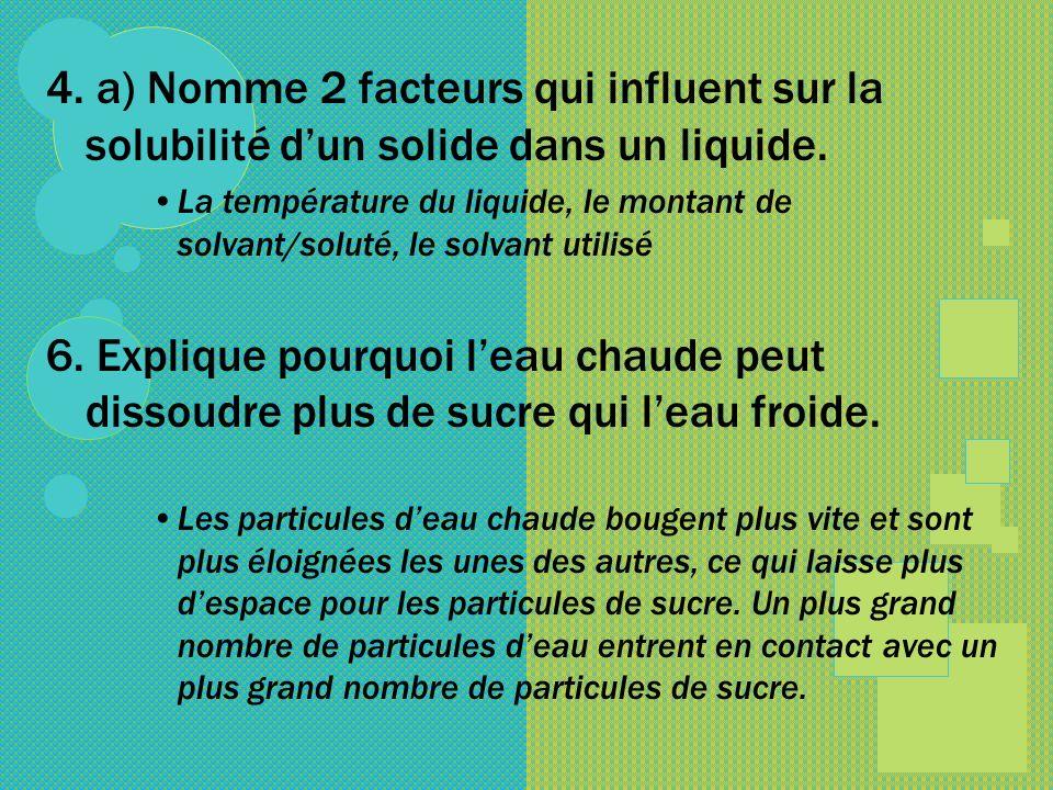4. a) Nomme 2 facteurs qui influent sur la solubilité dun solide dans un liquide. La température du liquide, le montant de solvant/soluté, le solvant