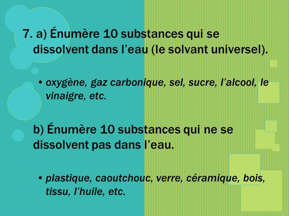 7. a) Énumère 10 substances qui se dissolvent dans leau (le solvant universel). oxygène, gaz carbonique, sel, sucre, lalcool, le vinaigre, etc. b) Énu