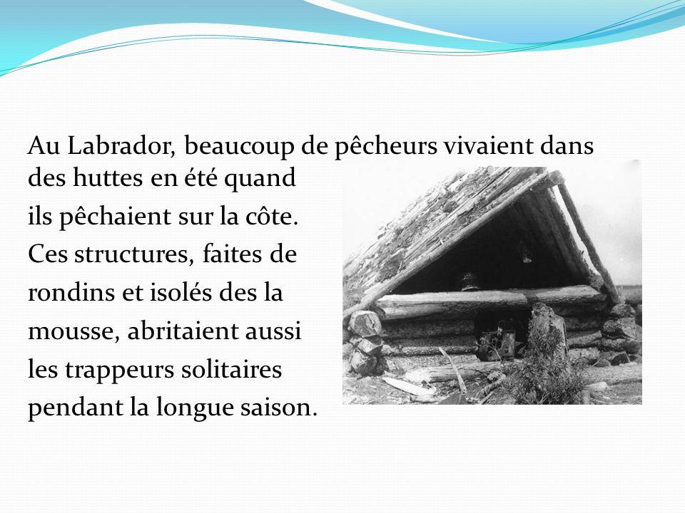 Au Labrador, beaucoup de pêcheurs vivaient dans des huttes en été quand ils pêchaient sur la côte. Ces structures, faites de rondins et isolés des la
