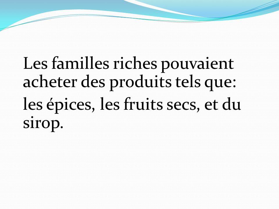 Les familles riches pouvaient acheter des produits tels que: les épices, les fruits secs, et du sirop.