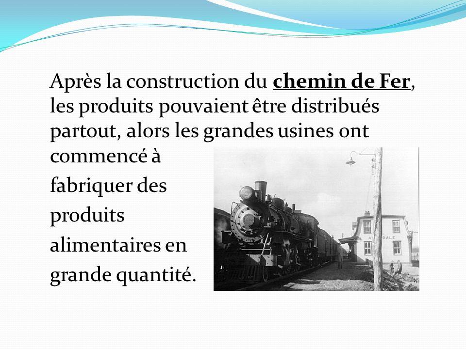 Après la construction du chemin de Fer, les produits pouvaient être distribués partout, alors les grandes usines ont commencé à fabriquer des produits