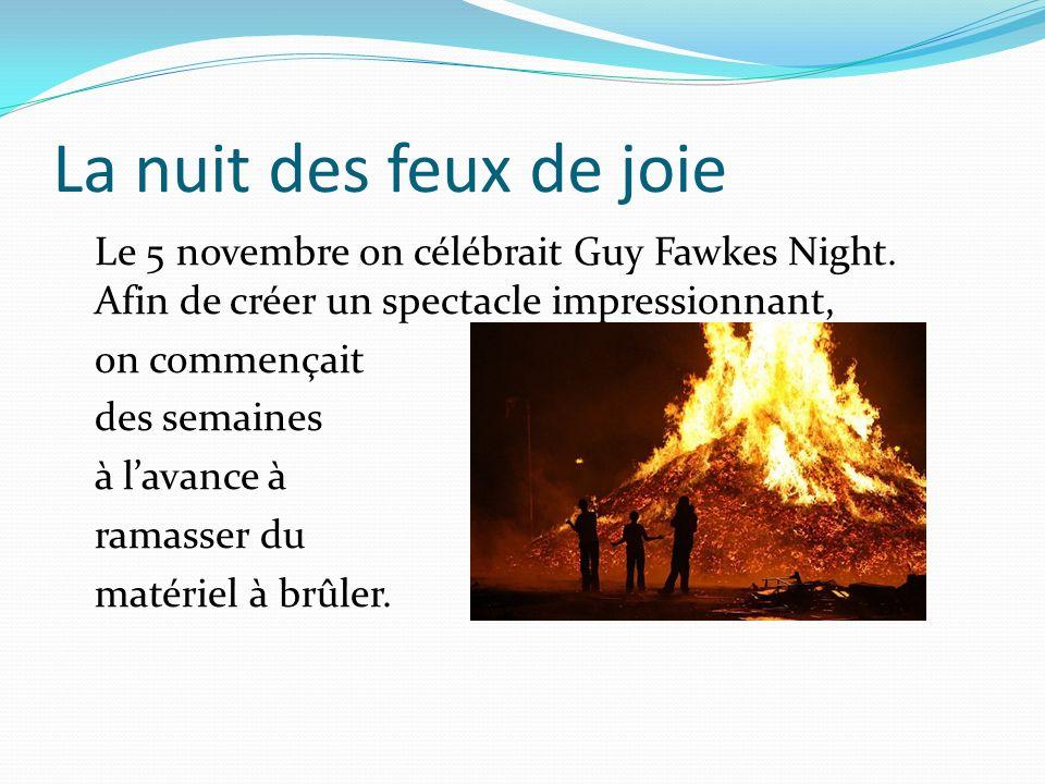 La nuit des feux de joie Le 5 novembre on célébrait Guy Fawkes Night. Afin de créer un spectacle impressionnant, on commençait des semaines à lavance