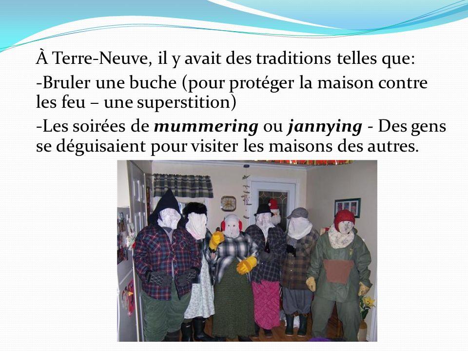 À Terre-Neuve, il y avait des traditions telles que: -Bruler une buche (pour protéger la maison contre les feu – une superstition) -Les soirées de mum