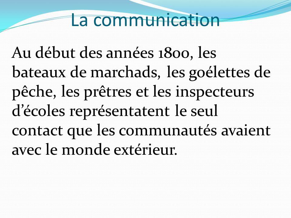 La communication Au début des années 1800, les bateaux de marchads, les goélettes de pêche, les prêtres et les inspecteurs décoles représentatent le s