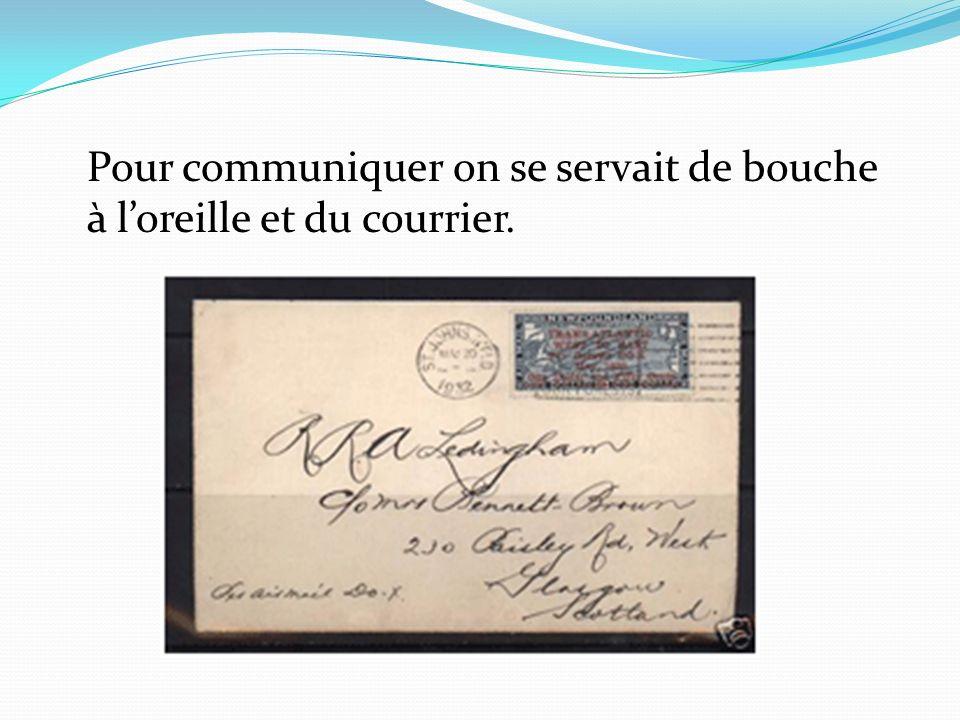 Pour communiquer on se servait de bouche à loreille et du courrier.