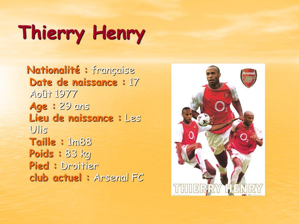 Thierry Henry Nationalité : française Date de naissance : 17 Août 1977 Age : 29 ans Lieu de naissance : Les Ulis Taille : 1m88 Poids : 83 kg Pied : Dr