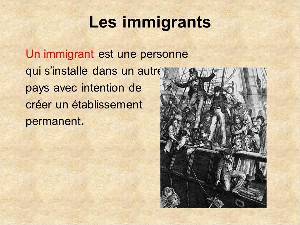 Les immigrants Un immigrant est une personne qui sinstalle dans un autre pays avec intention de créer un établissement permanent.