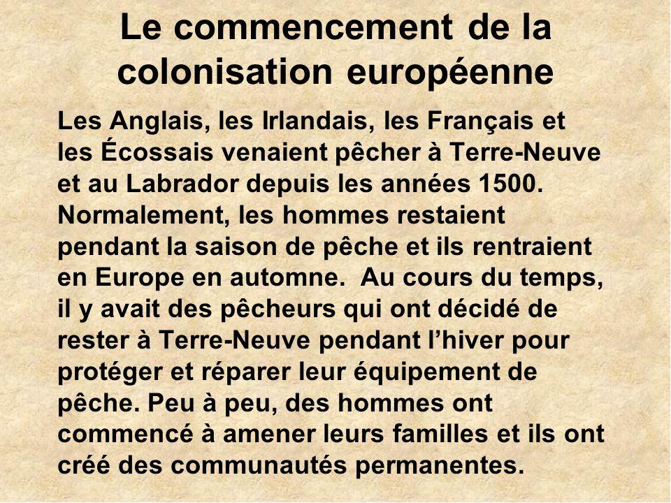 Le commencement de la colonisation européenne Les Anglais, les Irlandais, les Français et les Écossais venaient pêcher à Terre-Neuve et au Labrador depuis les années 1500.