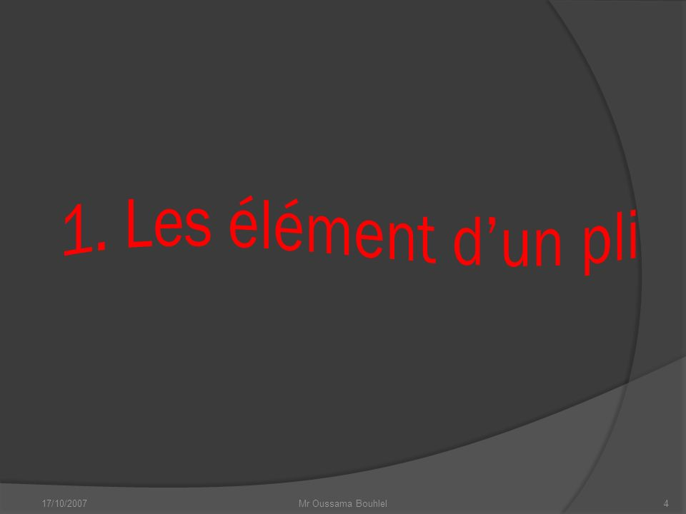 17/10/2007 Mr Oussama Bouhlel 3 Les plis sont des déformations souples de roches soumises à des contraintes (forces) de compression.