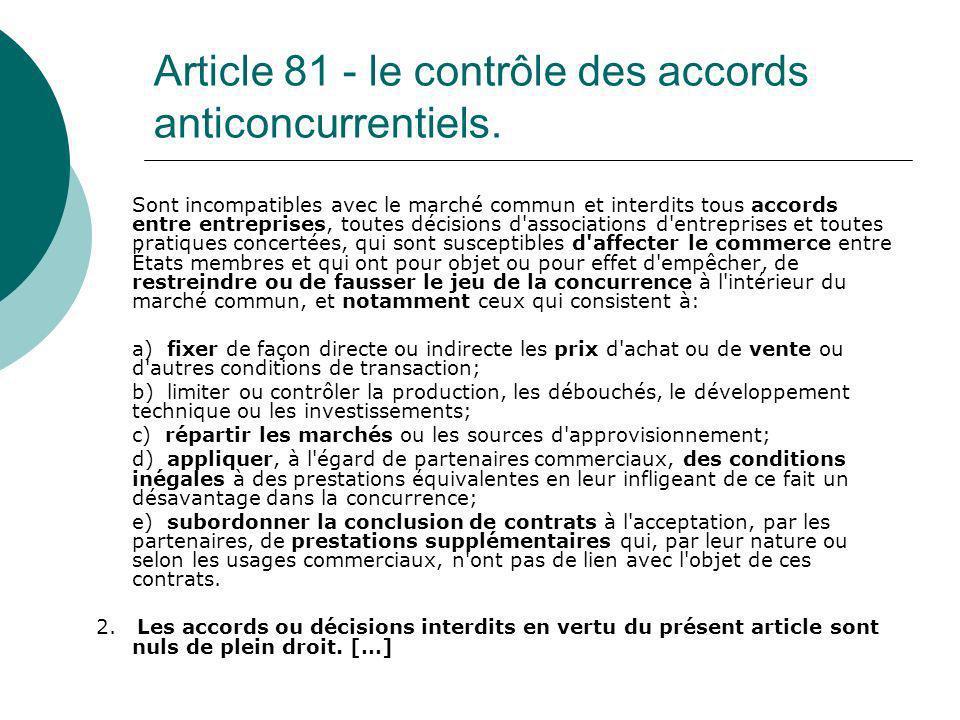 Article 81 - le contrôle des accords anticoncurrentiels. Sont incompatibles avec le marché commun et interdits tous accords entre entreprises, toutes