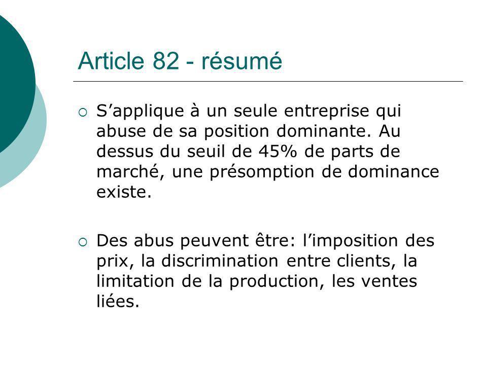 Article 82 - résumé Sapplique à un seule entreprise qui abuse de sa position dominante. Au dessus du seuil de 45% de parts de marché, une présomption