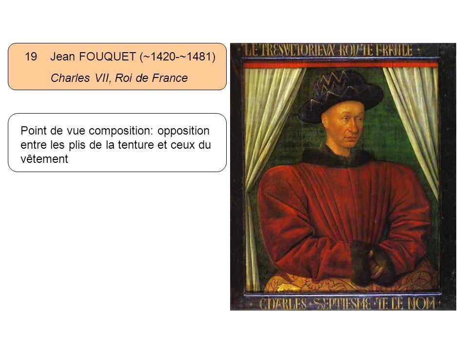 19 Jean FOUQUET (~1420-~1481) Charles VII, Roi de France Point de vue composition: opposition entre les plis de la tenture et ceux du vêtement