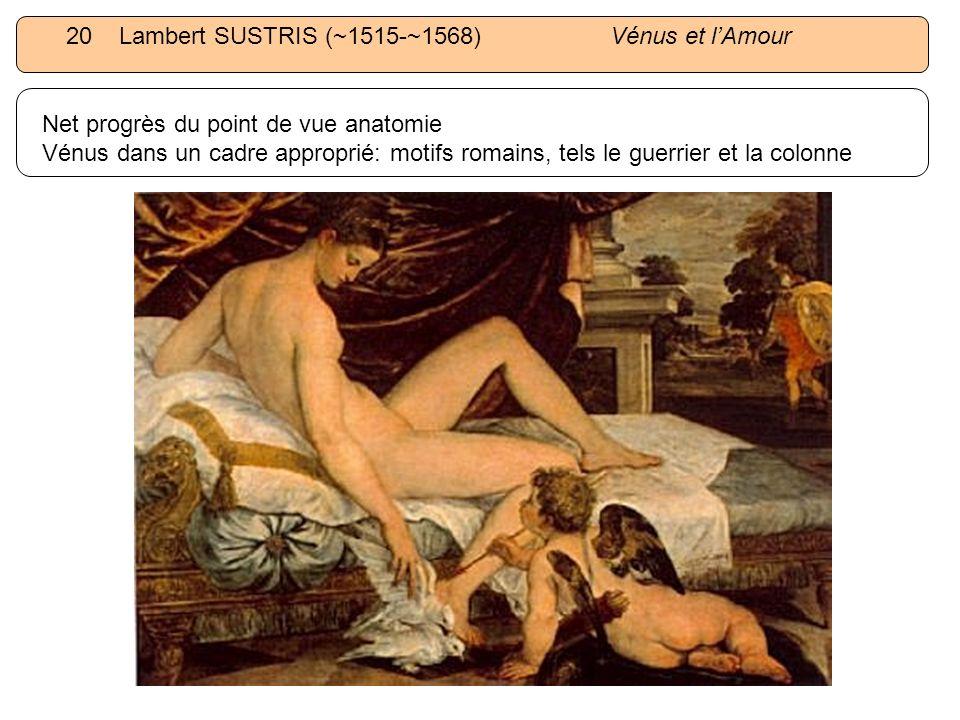 20 Lambert SUSTRIS (~1515-~1568) Vénus et lAmour Net progrès du point de vue anatomie Vénus dans un cadre approprié: motifs romains, tels le guerrier